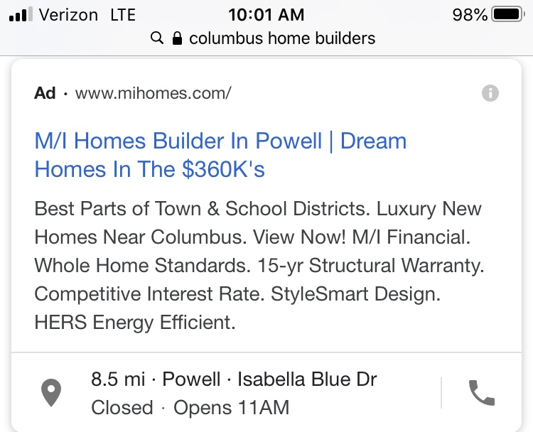"""A PPC ad shown on a Google search result page for the phrase """"columbus home builders."""" The Ad icon is next to the company's URL: www.mihomes.com. The title says """"M/I Homes Builder In Powell   Dream Homes In The $360K's"""". The body text of the ad says """"Best Parts of Town & School Districts. Luxury New Homes Near Columbus. View Now! M/I Financial. Whole Home Standards. 15-yr Structural Warranty. Competitive Interest Rate. StyleSmart Design. HERS Energy Efficient."""" Below, the M/I Homes address is shown."""